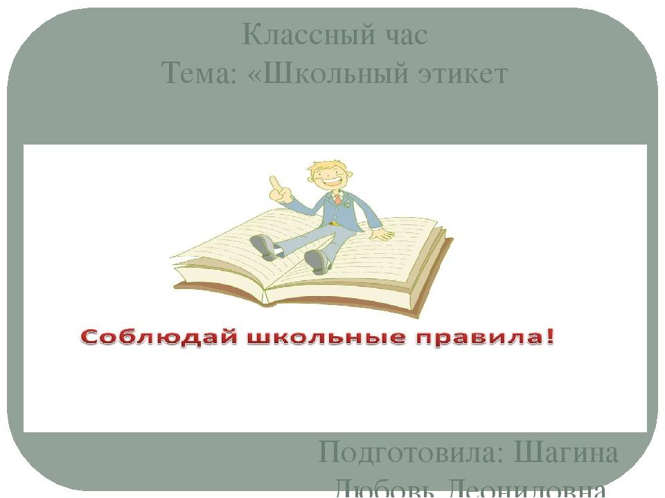 Подготовила: Шагина Любовь Леонидовна Классный час Тема: «Школьный этикет
