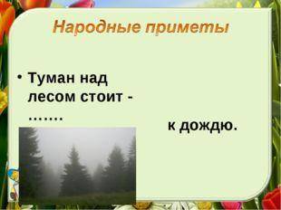 Туман над лесом стоит - ……. к дождю.