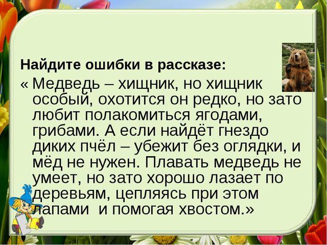 Найдите ошибки в рассказе: « Медведь – хищник, но хищник особый, охотится он...