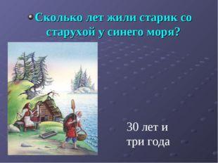 Сколько лет жили старик со старухой у синего моря? 30 лет и три года