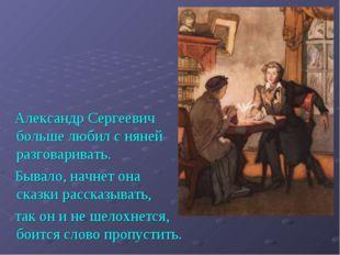 Александр Сергеевич больше любил с няней разговаривать. Бывало, начнет она с