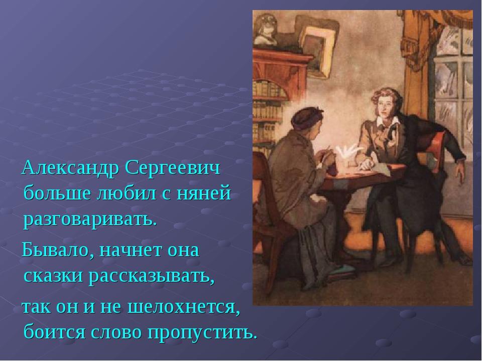 Александр Сергеевич больше любил с няней разговаривать. Бывало, начнет она с...