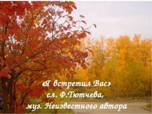 «Я встретил Вас» сл. Ф.Тютчева, муз. Неизвестного автора