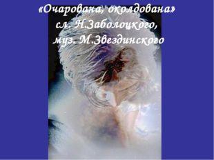 «Очарована, околдована» сл. Н.Заболоцкого, муз. М.Звездинского