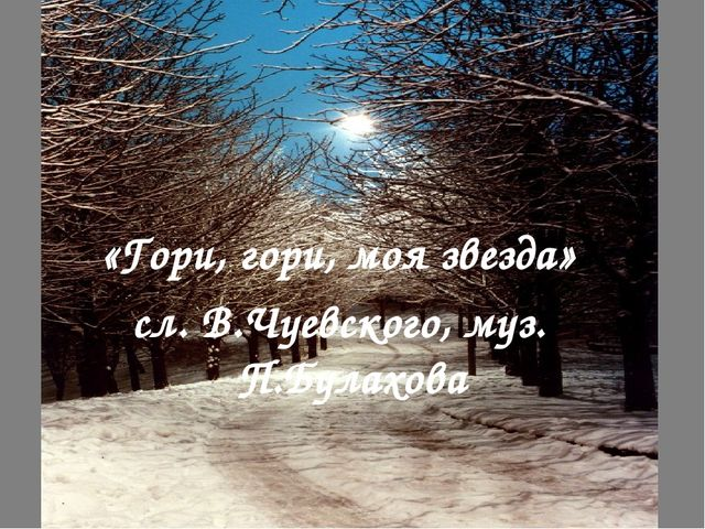 «Гори, гори, моя звезда» сл. В.Чуевского, муз. П.Булахова