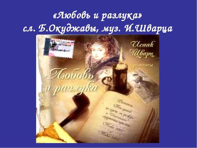 «Любовь и разлука» сл. Б.Окуджавы, муз. И.Шварца
