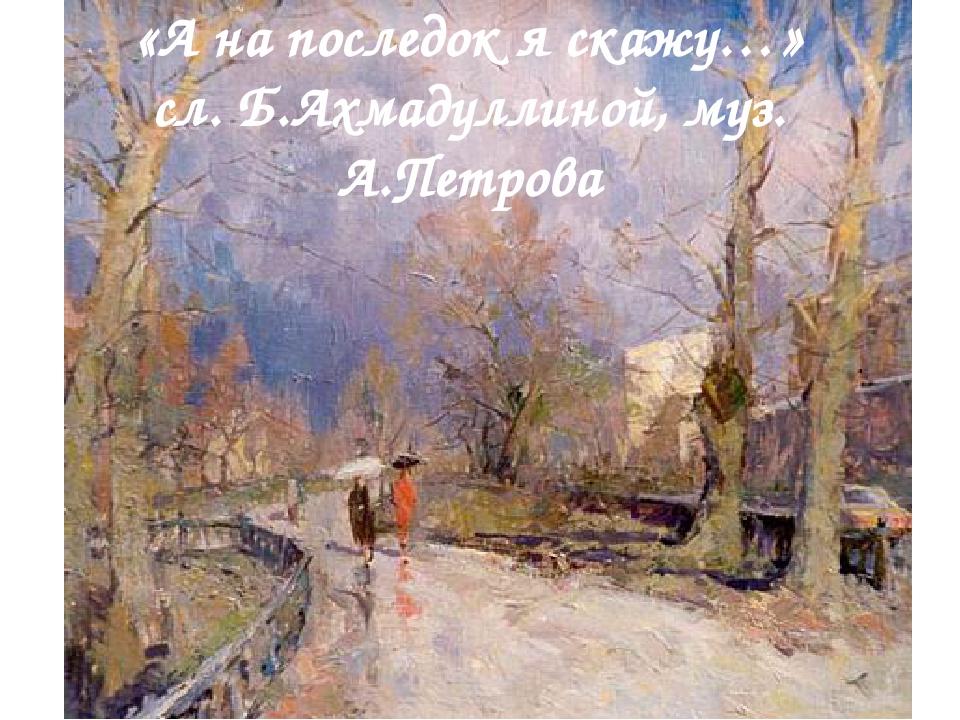 «А на последок я скажу…» сл. Б.Ахмадуллиной, муз. А.Петрова