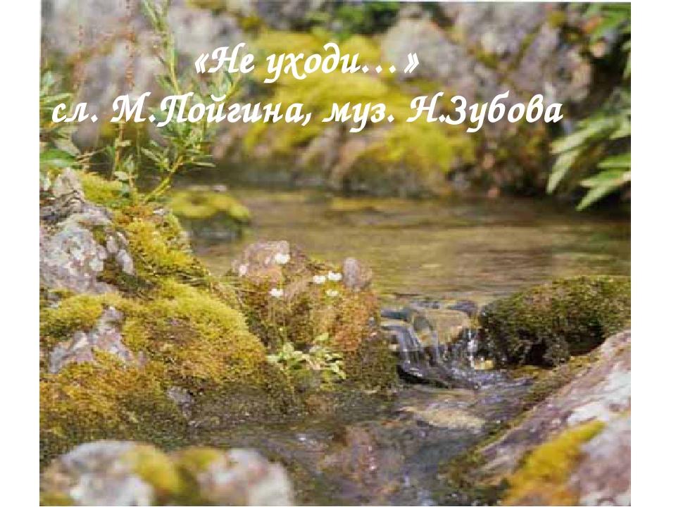 «Не уходи…» сл. М.Пойгина, муз. Н.Зубова