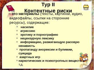 Тур II Контентные риски - это материалы (тексты, картинки, аудио, видеофайлы,