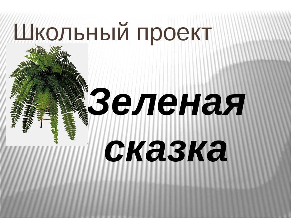 Школьный проект Зеленая сказка