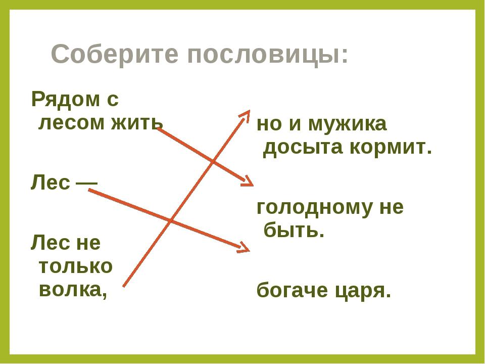 Соберите пословицы: Рядом с лесом жить Лес — Лес не только волка, но и мужика...
