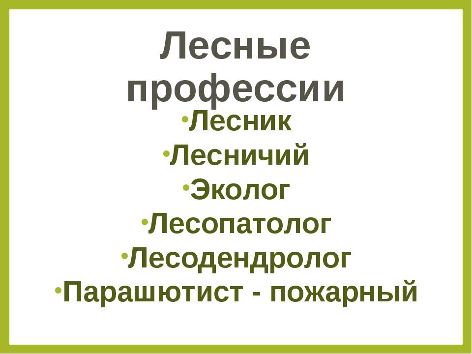Лесные профессии Лесник Лесничий Эколог Лесопатолог Лесодендролог Парашютист...