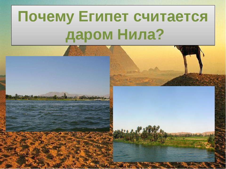 Почему Египет считается даром Нила? .