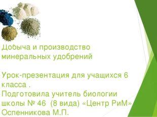 Добыча и производство минеральных удобрений Урок-презентация для учащихся 6 к