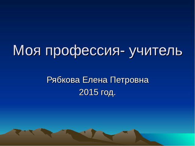 Моя профессия- учитель Рябкова Елена Петровна 2015 год.