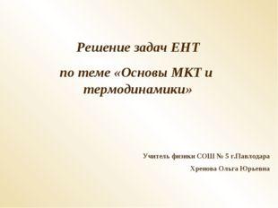 Решение задач ЕНТ по теме «Основы МКТ и термодинамики» Учитель физики СОШ № 5