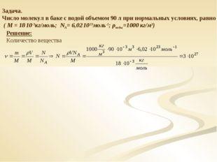 Задача. Число молекул в баке с водой объемом 90 л при нормальных условиях, ра