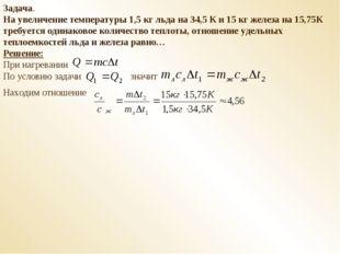 Задача. На увеличение температуры 1,5 кг льда на 34,5 К и 15 кг железа на 15,
