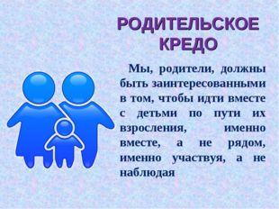 РОДИТЕЛЬСКОЕ КРЕДО Мы, родители, должны быть заинтересованными в том, чтобы и