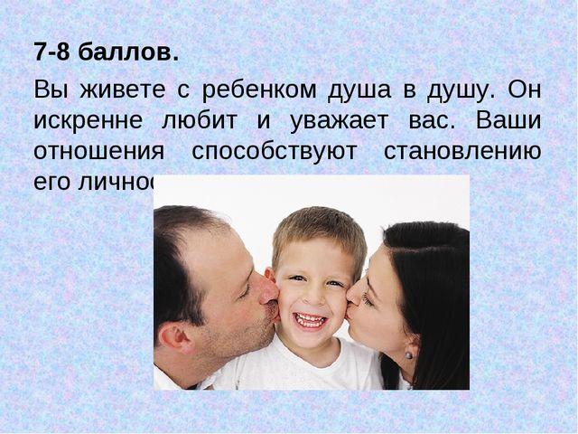 7-8 баллов. Вы живете с ребенком душа в душу. Он искренне любит и уважает вас...