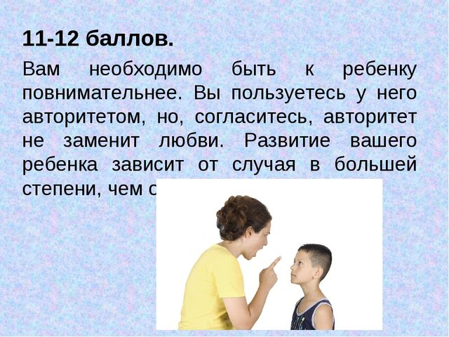 11-12 баллов. Вам необходимо быть к ребенку повнимательнее. Вы пользуетесь у...