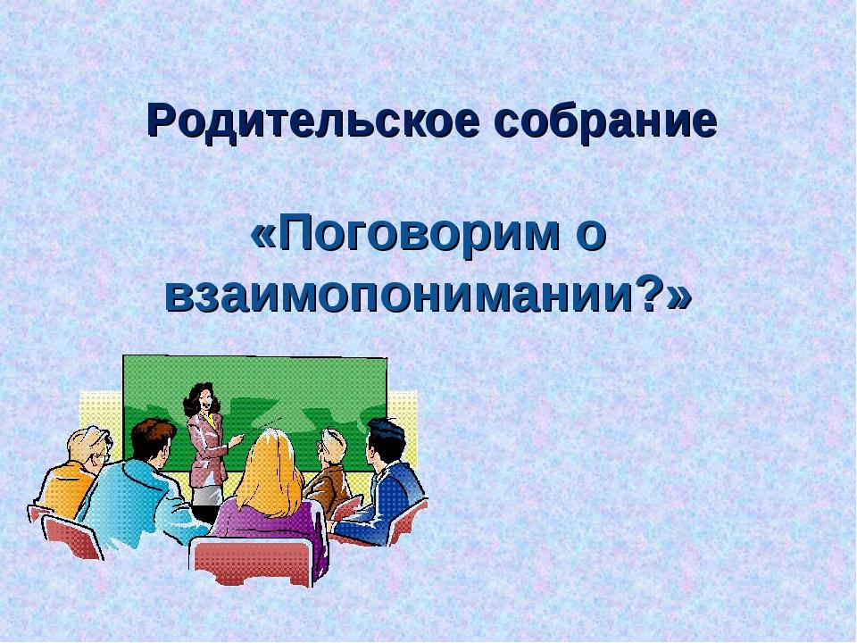 Родительское собрание «Поговорим о взаимопонимании?»