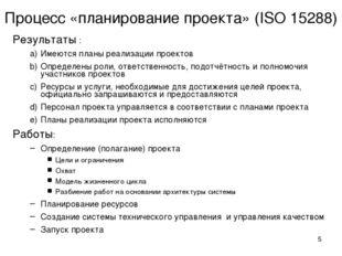 * Процесс «планирование проекта» (ISO 15288) Результаты : Имеются планы реали