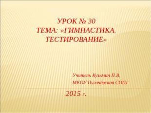 УРОК № 30 ТЕМА: «ГИМНАСТИКА. ТЕСТИРОВАНИЕ» 2015 Г. Учитель Кузьмин П.В. МКОУ