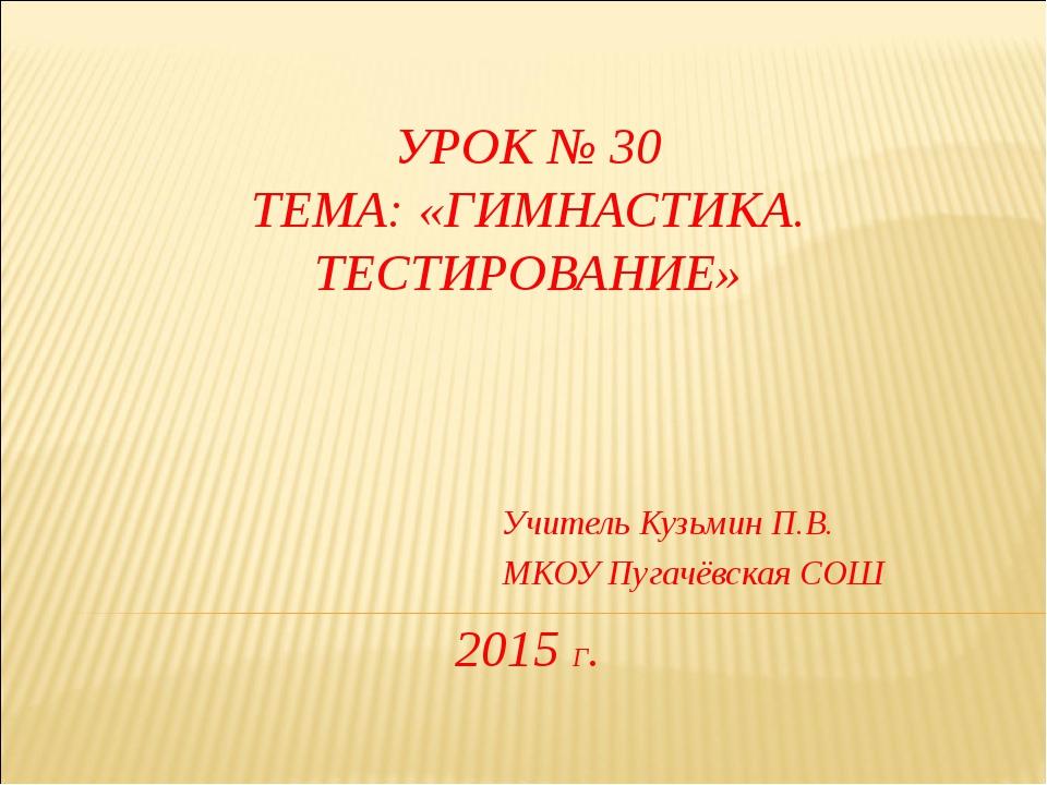 УРОК № 30 ТЕМА: «ГИМНАСТИКА. ТЕСТИРОВАНИЕ» 2015 Г. Учитель Кузьмин П.В. МКОУ...