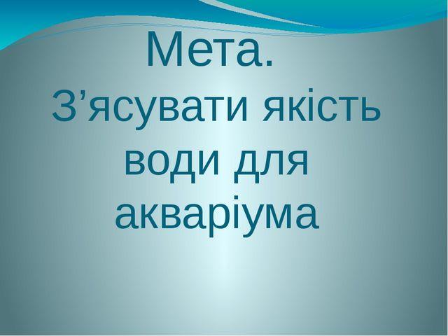 Мета. З'ясувати якість води для акваріума