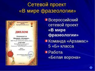 Сетевой проект «В мире фразеологии» Всероссийский сетевой проект «В мире фраз