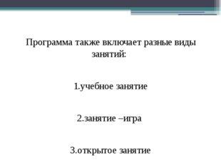 Программа также включает разные виды занятий: 1.учебное занятие 2.занятие –и