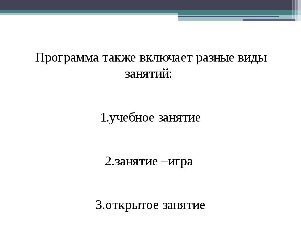 Программа также включает разные виды занятий: 1.учебное занятие 2.занятие –и...