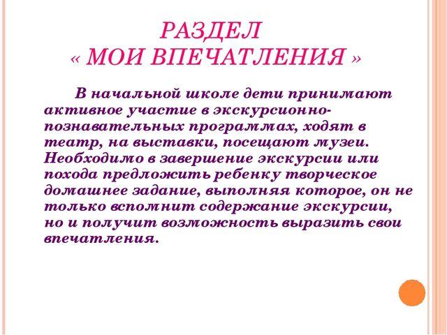 РАЗДЕЛ « МОИ ВПЕЧАТЛЕНИЯ » В начальной школе дети принимают активное уч...