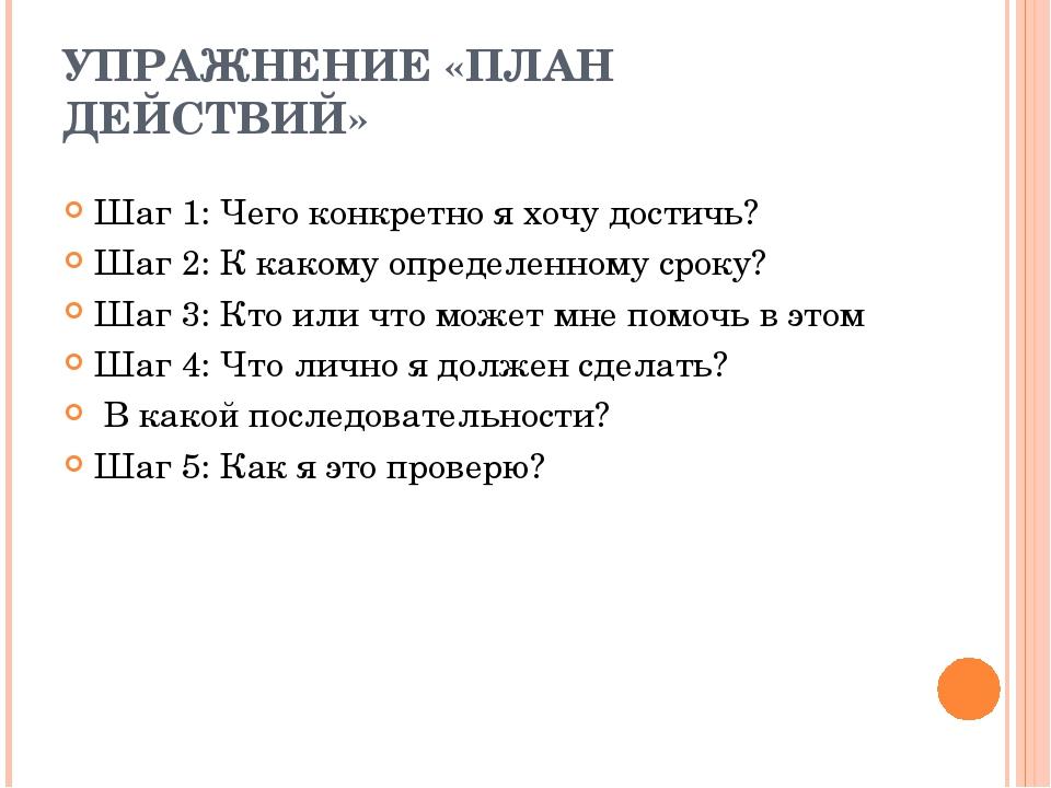 УПРАЖНЕНИЕ «ПЛАН ДЕЙСТВИЙ» Шаг 1: Чего конкретно я хочу достичь? Шаг 2: К как...