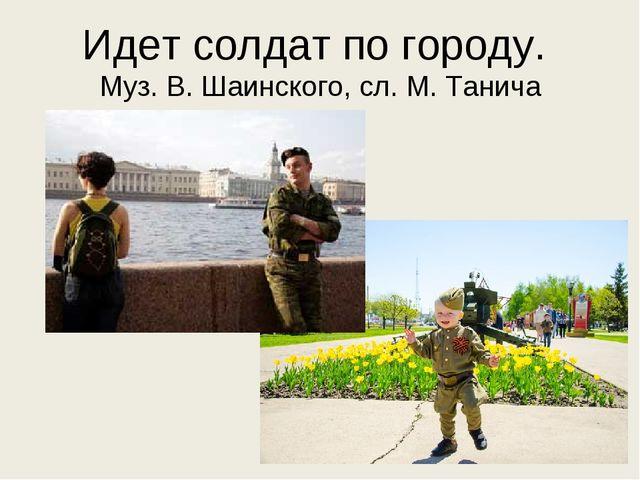 Идет солдат по городу. Муз. В. Шаинского, сл. М. Танича