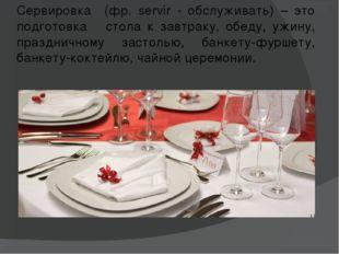 Сервировка (фр. servir - обслуживать) – это подготовка стола к завтраку, обед