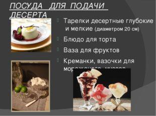 ПОСУДА ДЛЯ ПОДАЧИ ДЕСЕРТА Тарелки десертные глубокие и мелкие (диаметром 20 с
