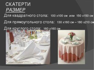 СКАТЕРТИ РАЗМЕР Для квадратного стола: 100 х100 см или 150 х150 см Для прямоу