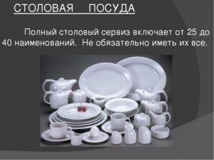 СТОЛОВАЯ ПОСУДА Полный столовый сервиз включает от 25 до 40 наименований. Не