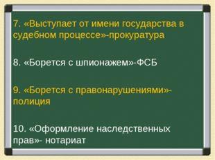 7. «Выступает от имени государства в судебном процессе»-прокуратура 8. «Борет