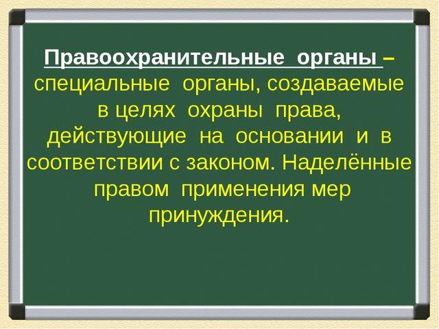 Правоохранительные органы – специальные органы, создаваемые в целях охраны пр...