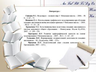 Литература :  Гайсина Р.С. Моделируя – познаем мир // Начальная школа. – 20