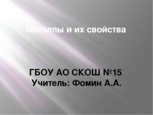 Металлы и их свойства ГБОУ АО СКОШ №15 Учитель: Фомин А.А.