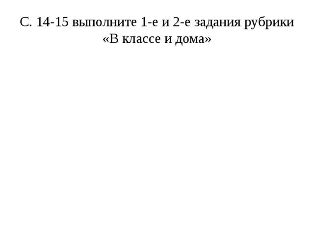 С. 14-15 выполните 1-е и 2-е задания рубрики «В классе и дома»