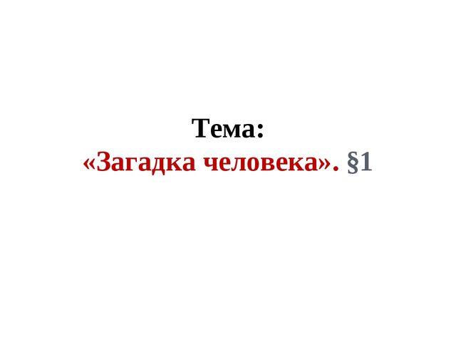 Тема: «Загадка человека». §1