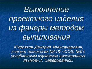 Выполнение проектного изделия из фанеры методом выпиливания Юфряков Дмитрий А