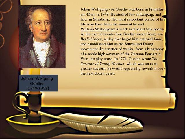 Johann Wolfgang Goethe (1749-1832) Johan Wolfgang von Goethewas born in Fr...