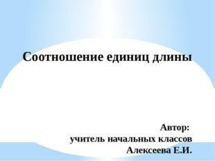 Соотношение единиц длины Автор: учитель начальных классов Алексеева Е.И.