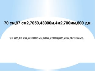 70 см,97 см2,7050,43000м,4м2,700мм,600 дм. 25 м2,43 км,40000см2,60м,2500дм2,